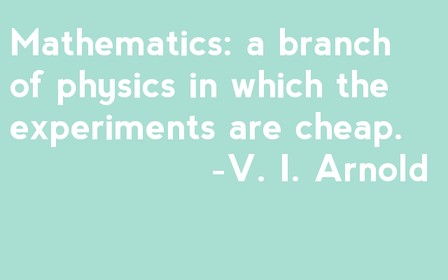 Mathematics: a branch of physics in which the experiments are cheap. 		-V. I. Arnold