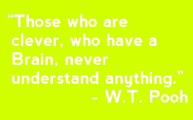 """Those who are  clever, who have a   Brain, never  understand anything.""                 - W.T. Pooh"