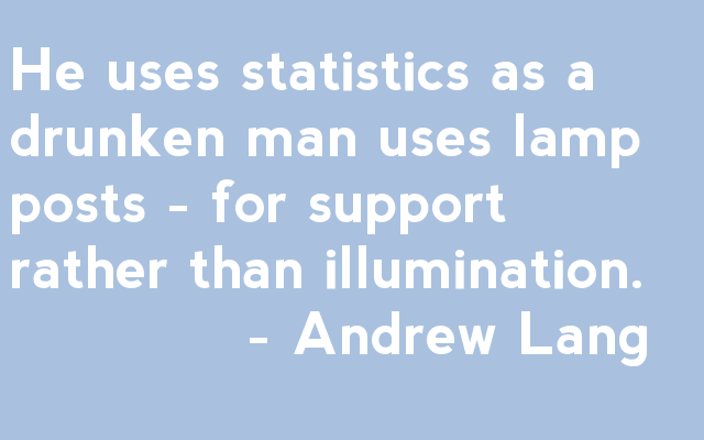 He uses statistics as a drunken man uses lamp posts - for support rather than illumination.              - Andrew Lang