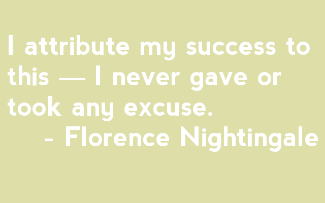 """I attribute my success to one thing: I never gave or took any excuse."" - Florence Nightingale"