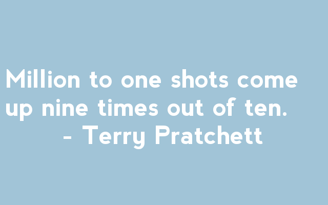 Million to one shots come up nine times out of ten - Terry Pratchett