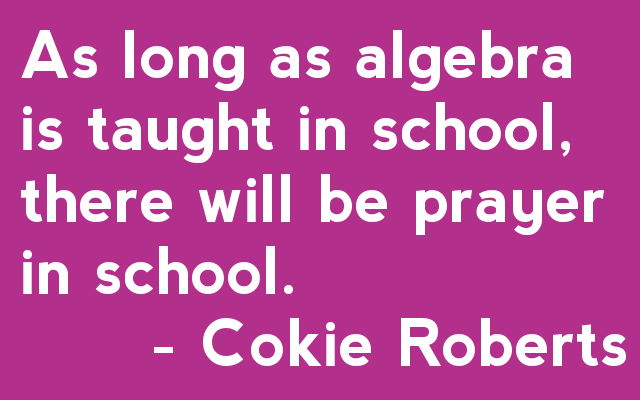 As long as algebra is taught in school, there will be prayer in school. - Cokie Roberts
