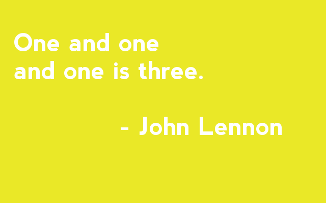 One and one and one is three. - John Lennon